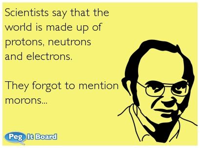 Quote on humor ecard: Scientists say that the world is made up of protons, neutrons and electrons. They forgot to mention morons... - Peg It Board