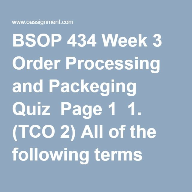 BSOP 434 Week 3 Order Processing and Packeging Quiz  Page 1  1. (TCO 2) All of the following terms have been used to refer to business logistics except: 2. (TCO 2) The movement and storage of materials into a firm refers to: 3. (TCO 2) Two of the most prominent supply chain management frameworks are the Supply-Chain Operations Reference (SCOR) model and the ____ model. 4. (TCO 2) Cooperative supply chain relationships developed to enhance the overall business performance of both parties is…