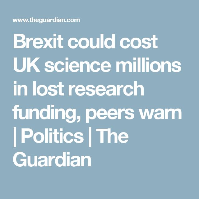 Brexit could cost UK science millions in lost research funding, peers warn | Politics | The Guardian