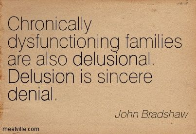 Chronically dysfunctioning families are also delusional. Delusion is sincere denial. John Bradshaw
