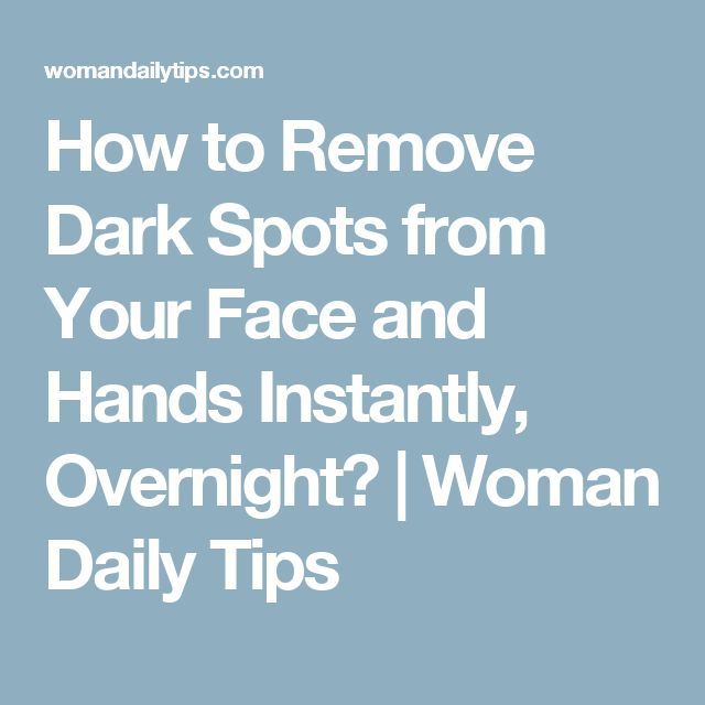 How To Remove Dark Spots From Your Face And Hands Instantly Overnight Woman Daily Tips