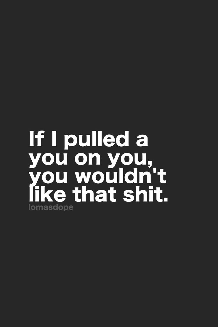 If I pulled a you on you, you wouldn't like that shit.