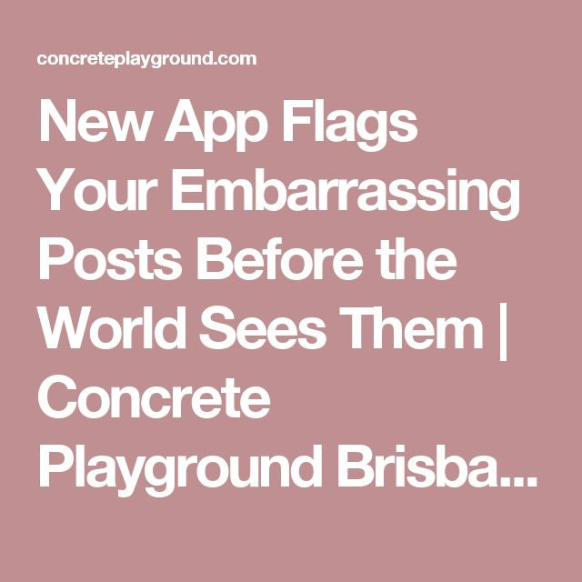 New App Flags Your Embarrassing Posts Before the World Sees Them | Concrete Playground Brisbane