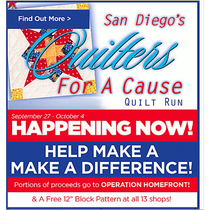 "Join us now and be a part of the 1st San Diego Quilter's for a Cause Quilt Run! The run is happening until October 4th with 13 participating quilt shops. Our store hours are 10 AM to 5 PM Mon-Sat and Sunday 10 AM to 4 PM. Check your favorite quilt shops for regular store hours. Each runner will receive a Free 12"" Block Pattern at each shop they visit and a chance to support a great charity. Fabric kits are available for $5.00 per block! A proportion of proceeds goes to Operation Homefront!"