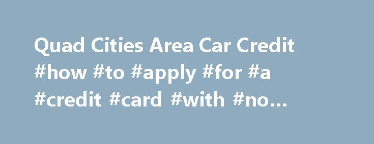 Quad Cities Area Car Credit #how #to #apply #for #a #credit #card #with #no #credit http://credit-loan.nef2.com/quad-cities-area-car-credit-how-to-apply-for-a-credit-card-with-no-credit/  #car credit # Quick Application If you live in the Quad Cities and surrounding areas including Davenport IA, Moline IL, Rock Island IL, Bettendorf IA, East Moline IL, Coal Valley IL, Geneseo IL, Milan IL and are looking to improve your credit. you have come to the right place. Quad Cities Area Car Credit…