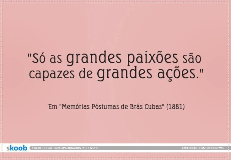 """""""only great passions are capable of great actions""""  Machado de Assis"""