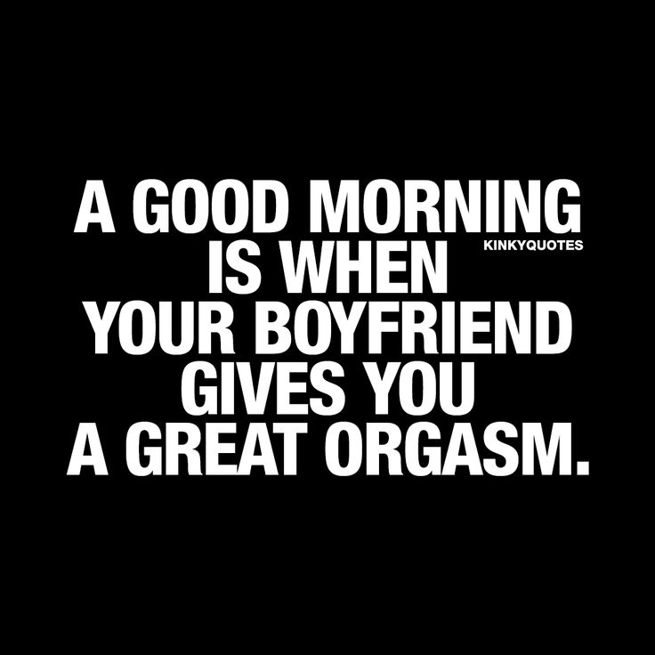 """""""A good morning is when your boyfriend gives you a great orgasm."""" - We all have our morning routines and we all have different ways we want to get up and enjoy our mornings. But here at Kinky Quotes, we think that the best kind of morning is when your boyfriend gives you an orgasm. And not just any kind of orgasm, but a GREAT one Now that's what we call a GOOD morning Enjoy this brand new naughty good morning quote and make sure you share it if you like it! :) #goodmorning www.kinkyquotes."""