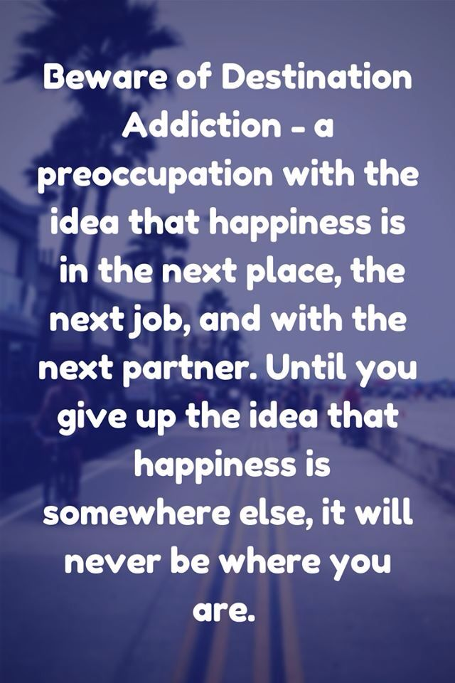 Perfect description of what life is like when one is irritable, restless, and discontent. Destination addiction quote
