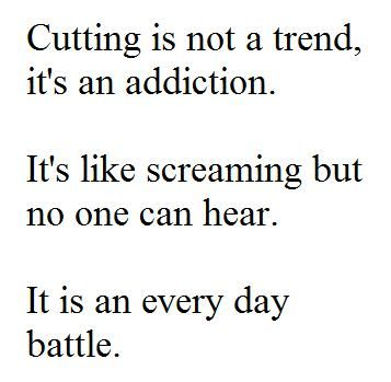 cutting is not a trend, it's an addiction. it's like screaming but no one can hear. it is an every day battle