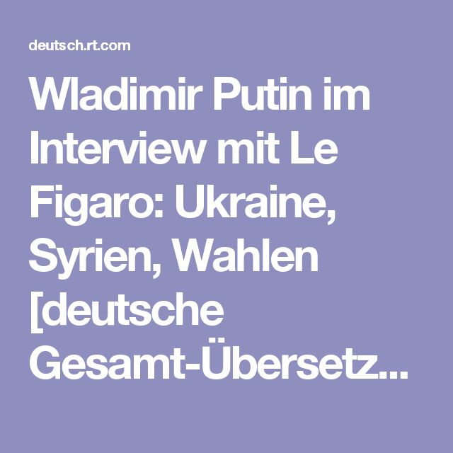 Wladimir Putin im Interview mit Le Figaro: Ukraine, Syrien, Wahlen [deutsche Gesamt-Übersetzung] — RT Deutsch
