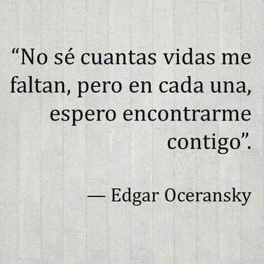 No se cuantas vidas me faltan, pero en cada una espero encontrarme contigo. Edgar Oceransky.