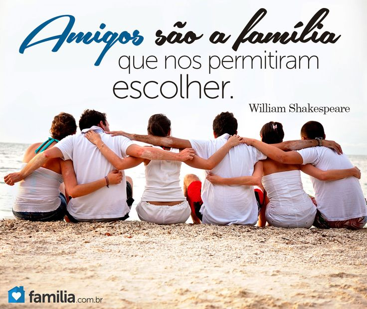 Amigos são a família que nos permitiram escolher. - William Shakespeare