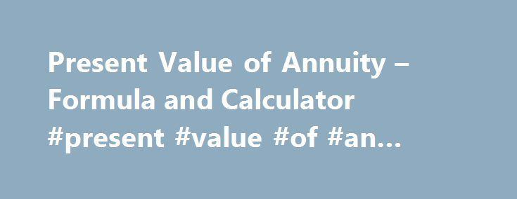 Present Value of Annuity – Formula and Calculator #present #value #of #an #annuity #tables http://virginia.nef2.com/present-value-of-annuity-formula-and-calculator-present-value-of-an-annuity-tables/  # Present Value of Annuity The present value of annuity formula determines the value of a series of future periodic payments at a given time. The present value of annuity formula relies on the concept of time value of money, in that one dollar present day is worth more than that same dollar at…