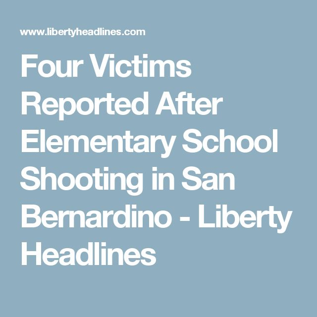 Four Victims Reported After Elementary School Shooting in San Bernardino - Liberty Headlines