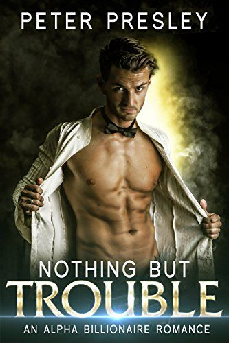 Nothing But Trouble: An Alpha Billionaire Romance by [Presley,Peter, Presley,Piper]