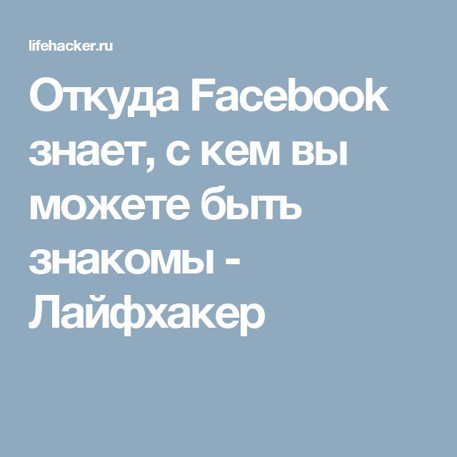 Откуда Facebook знает, с кем вы можете быть знакомы - Лайфхакер