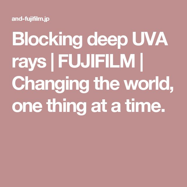 Blocking deep UVA rays | FUJIFILM | Changing the world, one thing at a time.