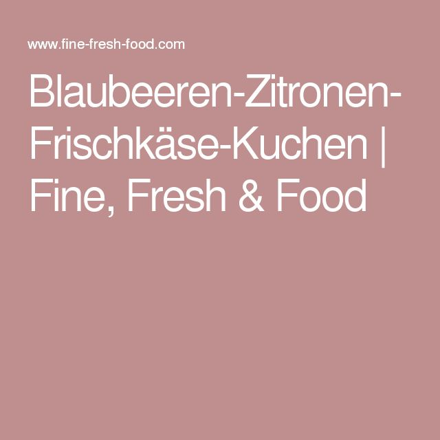 Blaubeeren-Zitronen-Frischkäse-Kuchen | Fine, Fresh & Food