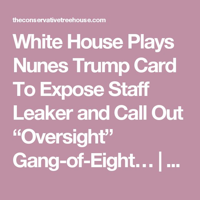 """White House Plays Nunes Trump Card To Expose Staff Leaker and Call Out """"Oversight"""" Gang-of-Eight… 
