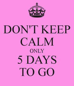 don-t-keep-calm-only-5-days-to-go.png (600×700)