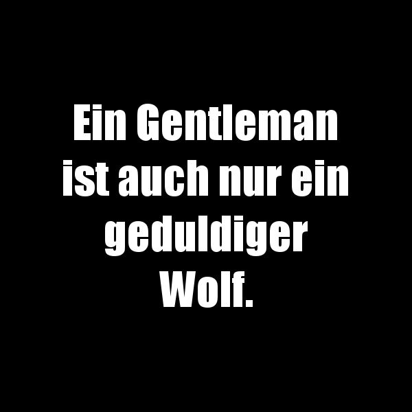 Ein Gentleman ist auch nur ein geduldiger Wolf.