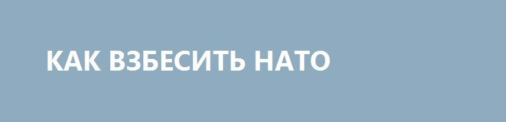 КАК ВЗБЕСИТЬ НАТО http://rusdozor.ru/2016/07/20/kak-vzbesit-nato/  Почему присутствие ВМФ РФ в Мировом океане так беспокоит альянс  На прошлой неделе в главной базе Тихоокеанского флота, Владивостоке, торжественно встретили вернувшийся из очередного дальнего похода гвардейский ракетный крейсер «Варяг». Отходив с ноября прошлого года более 40 тысяч морских ...