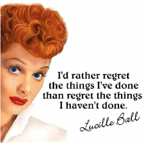 "We need to just GO FOR IT! | ""I'd rather regret the things I've done than regret the things I haven't done."" — Lucille Ball"