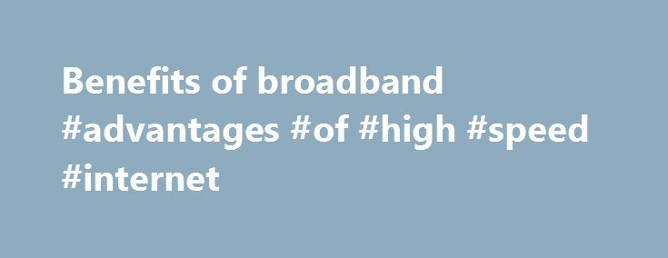 Benefits of broadband #advantages #of #high #speed #internet http://michigan.remmont.com/benefits-of-broadband-advantages-of-high-speed-internet/  # How could faster broadband benefit us as a family? For many residents the delays and frustration of dial-up connectivity to the Internet is something that they remember well. The advent of broadband has diminished some of those memories but for some their connection is still very slow. More and more it is assumed that you will have access to the…