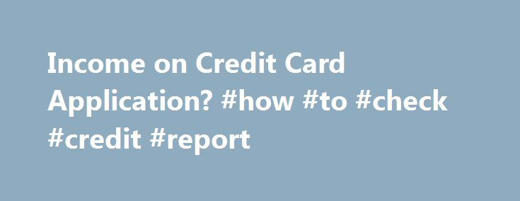 Income on Credit Card Application? #how #to #check #credit #report http://credit-loan.remmont.com/income-on-credit-card-application-how-to-check-credit-report/  #credit card applications # Income on Credit Card Application? Posts: 1271 Joined: Sun Jun 01, 2008 11:32 pm Location: Smogland Reply with quote On March 18, 2011 the Federal Reserve told banks household income can no longer be used on credit card applications. Well I generally agree with it I do find it a bit […]