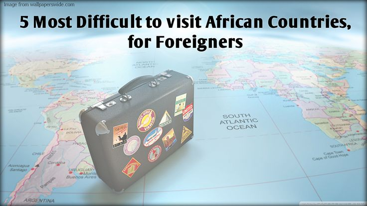 5 Most Difficult to visit African Countries for Foreigners_caglobalint.com