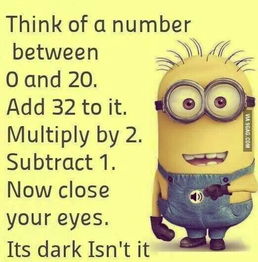 """""""Think of a number between 0 & 20. Add 32. Multiply by 2. Subtract 1. Now close your eyes. Dark isn't it?"""""""