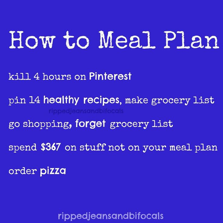 How to meal plan: 1) Kill 4 hours on Pinterest, 2) Pin 14 healthy recipes, make grocery list, 3) Go shopping, forget grocery list, 4) Spend $367 on stuff not on your meal plan, 5) Order pizza