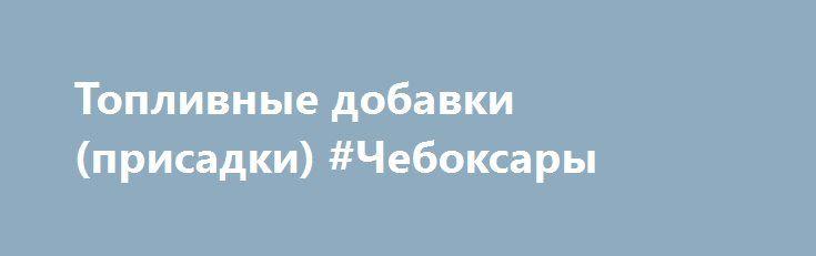 Топливные добавки (присадки) #Чебоксары http://www.mostransregion.ru/d_078/?adv_id=5973 Компания «Биотехком». Завод-производитель предлагает: многофункциональные антидетонационные (октаноповышающие)  добавки(присадки) нового поколения: BRZ, BRZ+, LAD.     - повышает октановое число бензина:    - защищает систему впрыска, камеры сгорания и впускные клапана от нагара;    - устраняет детонацию и капельное зажигание;    - снижает расход топлива на (3-5)%;    - снижает содержание CO, NOx, в…