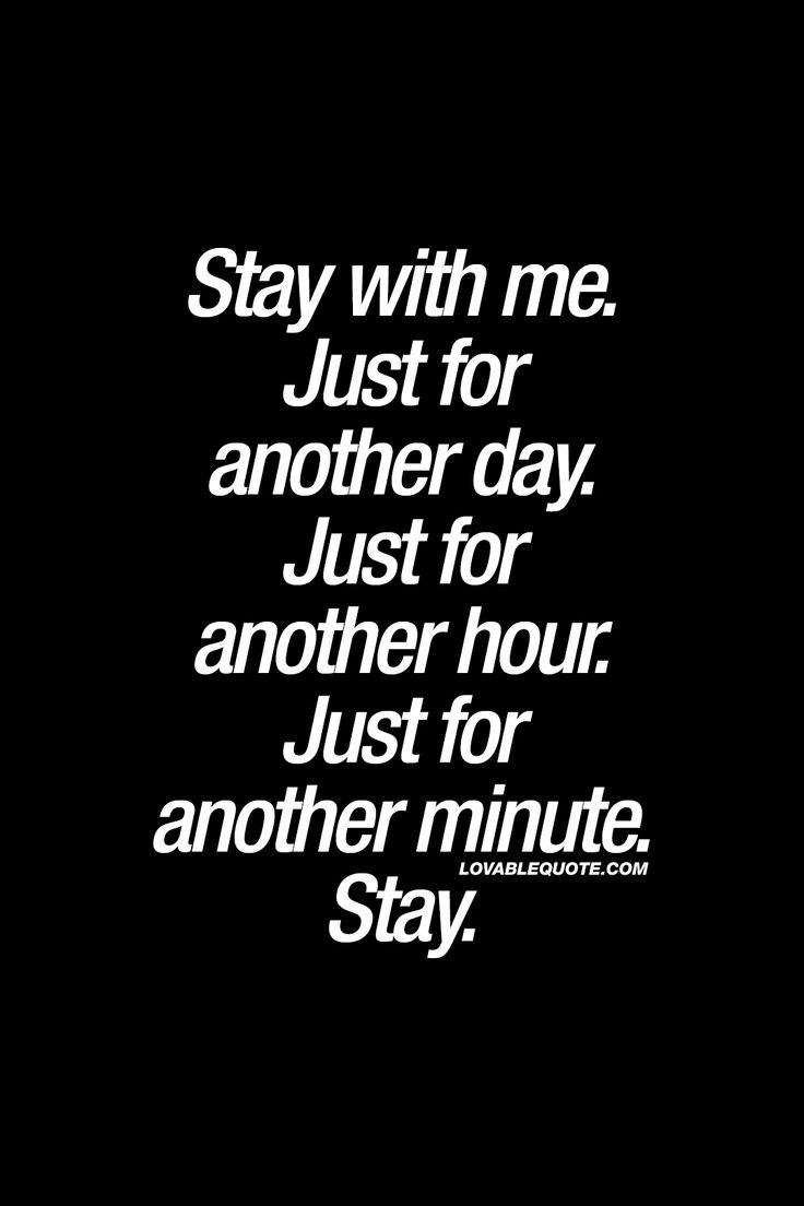 Stay with me. Just for another day. Just for another hour. Just for another minute. Stay. - When you just can't get enough of each other. ❤️ www.lovablequote.com