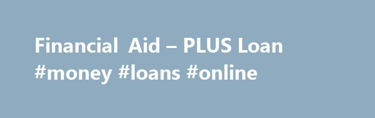 Financial Aid – PLUS Loan #money #loans #online http://nef2.com/financial-aid-plus-loan-money-loans-online/  #plus loan # Parent & Graduate PLUS Loans You are responsible for repaying these funds according to the information contained in the promissory note. More information about repayment options including loan consolidation, interest rates, monthly payments, deferment, forbearance, and cancellation or to defer repayment of loans for service, and may be found on the U.S....