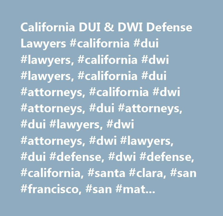 California DUI & DWI Defense Lawyers #california #dui #lawyers, #california #dwi #lawyers, #california #dui #attorneys, #california #dwi #attorneys, #dui #attorneys, #dui #lawyers, #dwi #attorneys, #dwi #lawyers, #dui #defense, #dwi #defense, #california, #santa #clara, #san #francisco, #san #mateo, #marin #county, #alameda #county, #contra #costa #county, #sacramento, #santa #barbara, #ventura #county, #los #angeles, #orange #county, #riverside, #san #bernardino, #san #fernando, #santa…