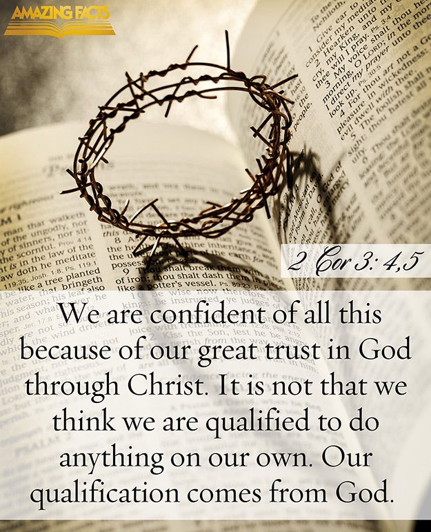 And such trust have we through Christ to God-ward: Not that we are sufficient of ourselves to think any thing as of ourselves; but our sufficiency is of God; <br />(2 Corinthians 3:4-5)