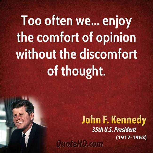 """""""The great enemy of truth is very often not the lie--deliberate, contrived and dishonest--but the myth--persistent, persuasive and unrealistic. Too often we hold fast to the clichés of forebears.  We subject all facts to a prefabricated set of interpretations.  We enjoy the comfort of opinion without the discomfort of thought.""""   President John F. Kennedy."""
