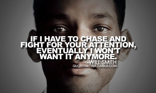 """Will Smith - """"If I have to chase and fight for your attention, eventually I won't want it anymore."""" // quote, philosophy"""