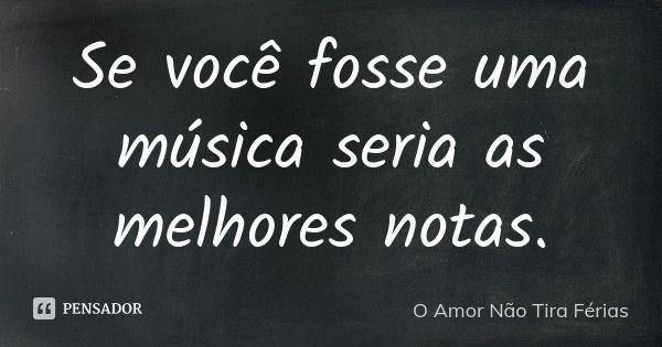 Se você fosse uma música seria as melhores notas. — O Amor Não Tira Férias