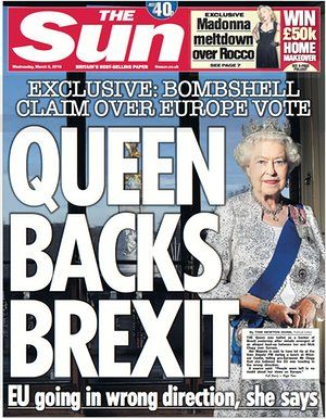 "The Sun's 'Queen backs Brexit' front page. This speaks volumes, because the Queen is in short "" Suppose to keep her nose out of UK politics and be a representative state figure for the UK) so it's nice when she does stick her nose in. ( She Stands To Lose Her Sovereignty! ) Wake Up People!."