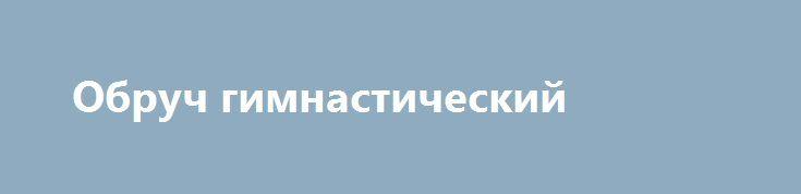 Обруч гимнастический http://brandar.net/ru/a/ad/obruch-gimnasticheskii/  Гимнастический обруч развивает такие качества как внимание, ловкость, координация движений, гибкость и пластичность тела. Тренирует вестибулярный аппарат, способствует уменьшению жировой прослойки талии и бёдер.Диаметр - 960 мм.Вес – 900 гр.Материал – алюминиевый сплав.Порошковая покраска.Цвет - красный, жёлтый, синий, зелёный, металлик.Производитель - Украина