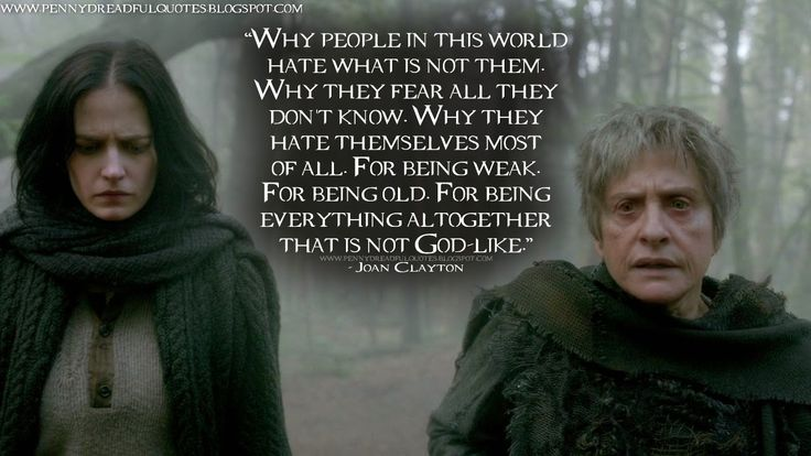 Joan Clayton: Why people in this world hate what is not them. Why they fear all they don't know. Why they hate themselves most of all. For being weak. For being old. For being everything altogether that is not God-like. | Joan Clayton Quotes, Penny Dreadful Quotes