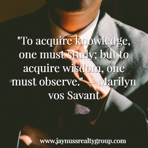 """To acquire knowledge, one must study; but to acquire wisdom, one must observe."" — Marilyn vos Savant  http://www.jaynussrealtygroup.com/"