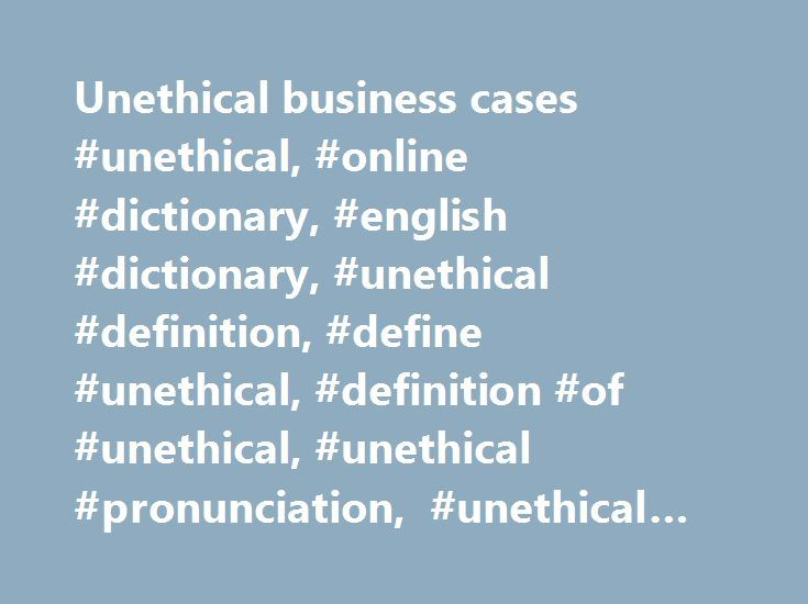 Unethical business cases #unethical, #online #dictionary, #english #dictionary, #unethical #definition, #define #unethical, #definition #of #unethical, #unethical #pronunciation, #unethical #meaning, #unethical #origin, #unethical #examples http://lesotho.nef2.com/unethical-business-cases-unethical-online-dictionary-english-dictionary-unethical-definition-define-unethical-definition-of-unethical-unethical-pronunciation-unethical-meaning/  unethical Examples from the News The Columbia…