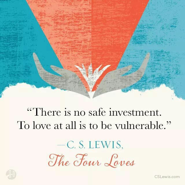 C.S. Lewis, to love is to vulnerable.