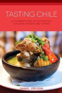 Tasting Chile: A Celebration of Authentic Chilean Foods and Wines by Daniel Joelson