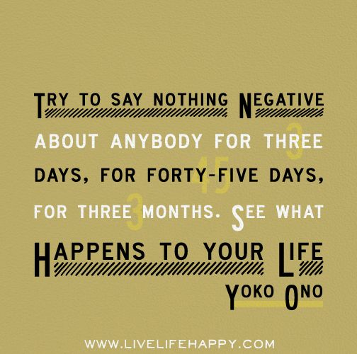 Try to say nothing negative about anybody for three days, for forty-five days, for three months. See what happens to your life. -Yoko Ono