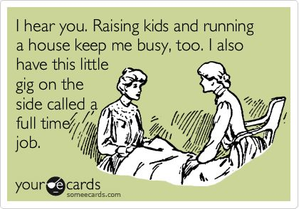 I hear you. Raising kids and running a house keep me busy,