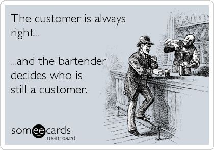 The customer is always right... ...and the bartender decides who is still a customer.